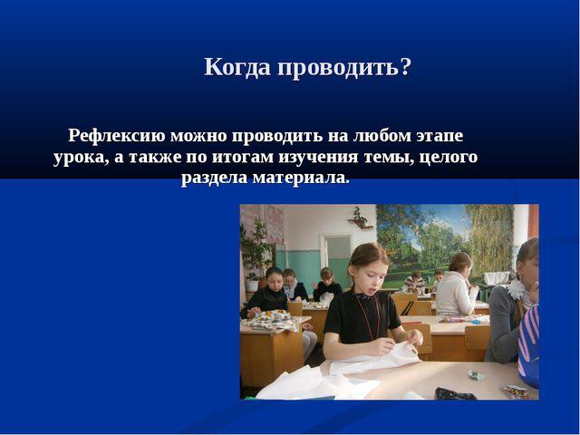 Когда проводить? Рефлексию можно проводить на любом этапе урока, а также по и...