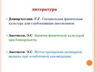 литература Демирчоглян Г.Г. Специальная физическая культура для слабовидящих
