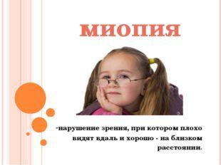 миопия -нарушение зрения, при котором плохо видят вдаль и хорошо - на близком
