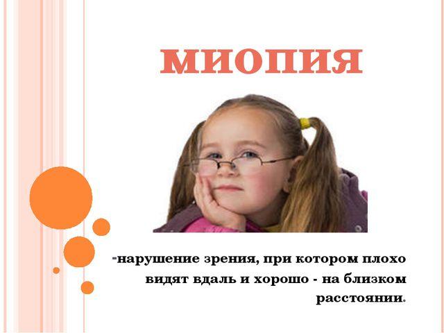 миопия -нарушение зрения, при котором плохо видят вдаль и хорошо - на близком...