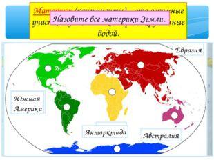Что такое материк? Материки (континенты) – это огромные участки суши, со всех