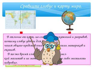 Сравните глобус и карту мира. В отличие от карт, на глобусе нет искажений и р