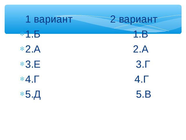 1 вариант 2 вариант 1.Б 1.В 2.А 2.А 3.Е 3.Г 4.Г 4.Г 5.Д 5.В