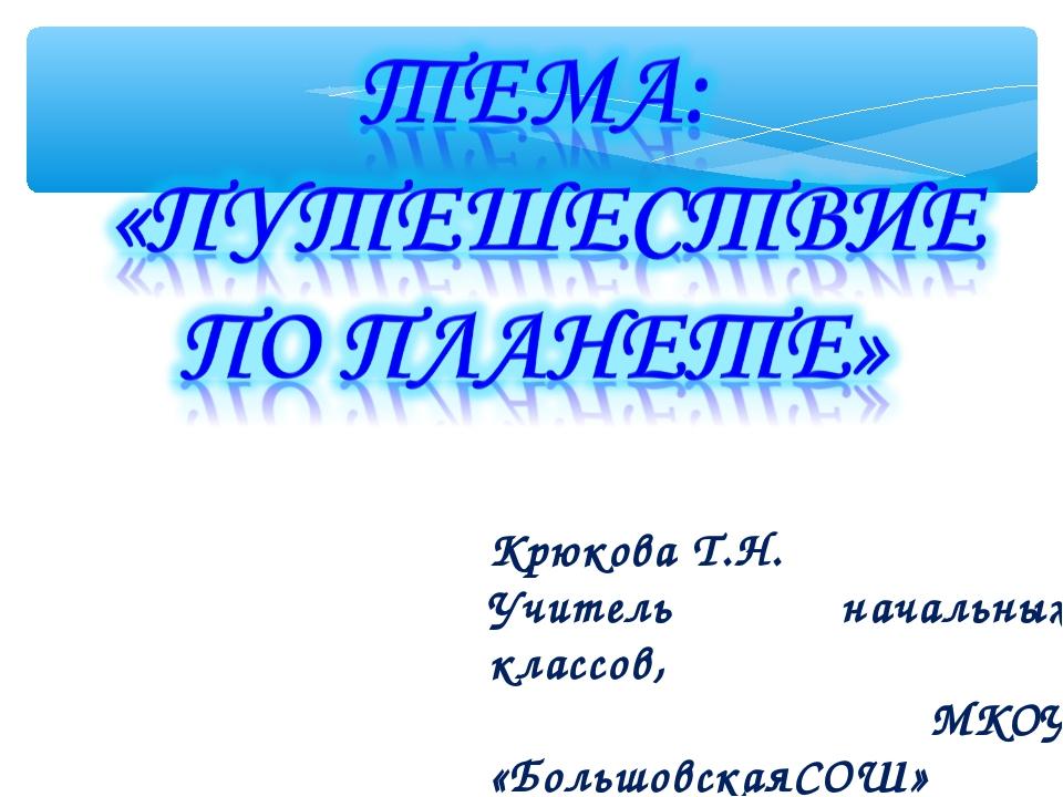 Крюкова Т.Н. Учитель начальных классов, МКОУ «БольшовскаяСОШ»