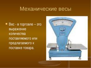 Механические весы Вес - в торговле – это выражение количества поставляемого и
