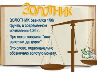 ЗОЛОТНИК равнялся 1/96 фунта, в современном исчислении 4,26 г. Про него говор