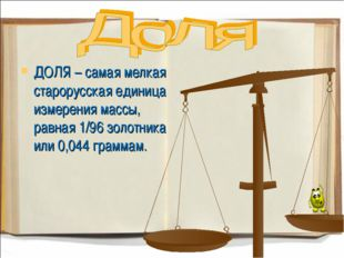 ДОЛЯ – самая мелкая старорусская единица измерения массы, равная 1/96 золотни