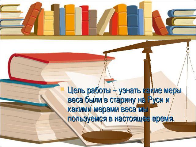Цель работы – узнать какие меры веса были в старину на Руси и какими мерами в...