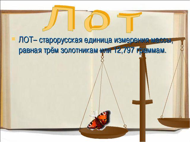 ЛОТ– старорусская единица измерения массы, равная трём золотникам или 12,797...