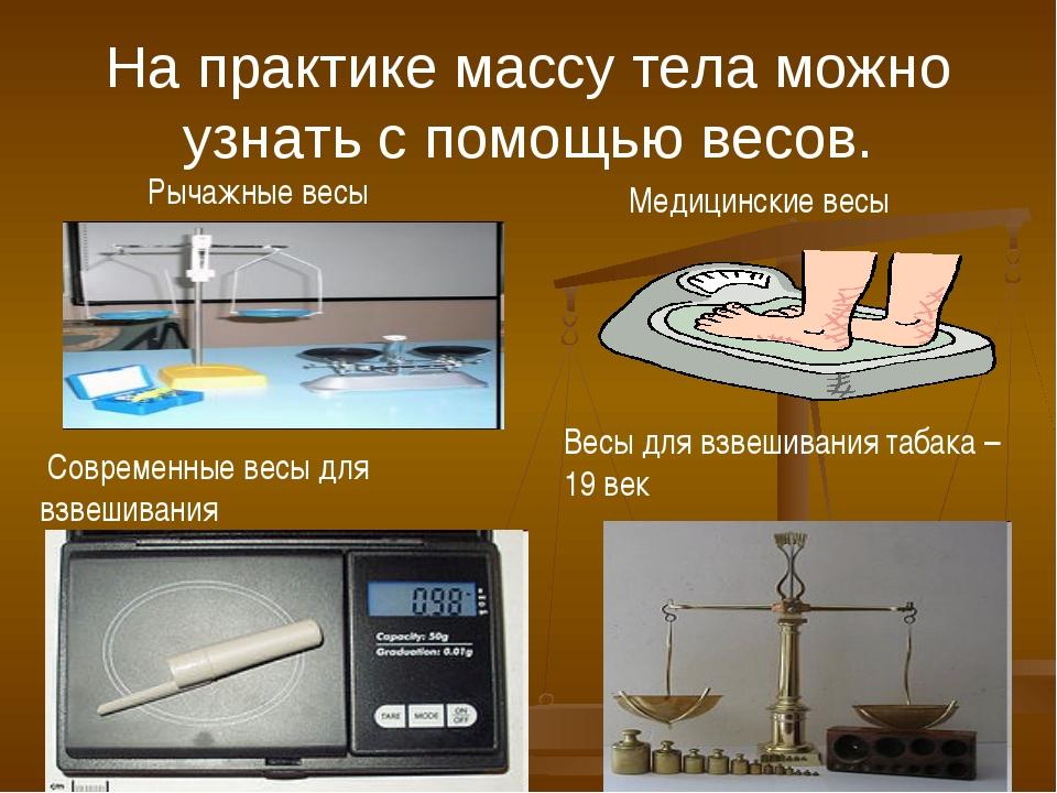 На практике массу тела можно узнать с помощью весов. Медицинские весы Весы дл...