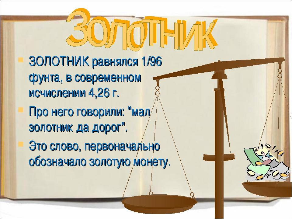 ЗОЛОТНИК равнялся 1/96 фунта, в современном исчислении 4,26 г. Про него говор...