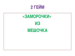 2 ГЕЙМ «ЗАМОРОЧКИ» ИЗ МЕШОЧКА