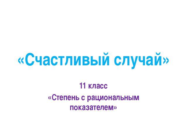 «Счастливый случай» 11 класс «Степень с рациональным показателем»