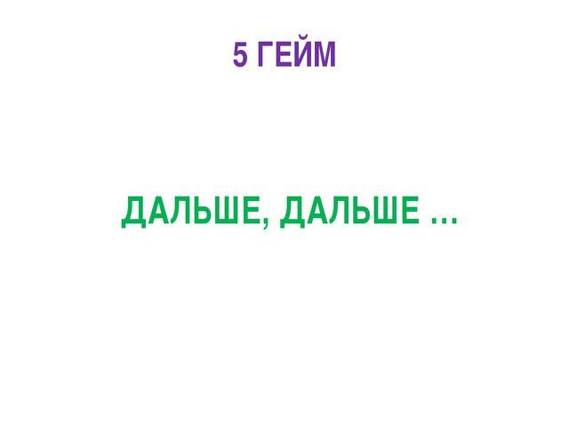5 ГЕЙМ ДАЛЬШЕ, ДАЛЬШЕ …