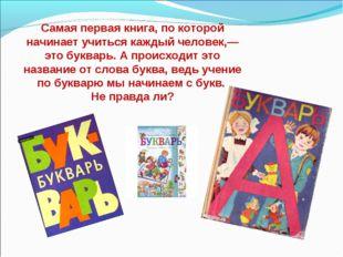 Самая первая книга, по которой начинает учиться каждый человек,— это букварь.