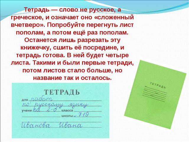 Тетрадь — слово не русское, а греческое, и означает оно «сложенный вчетверо»....