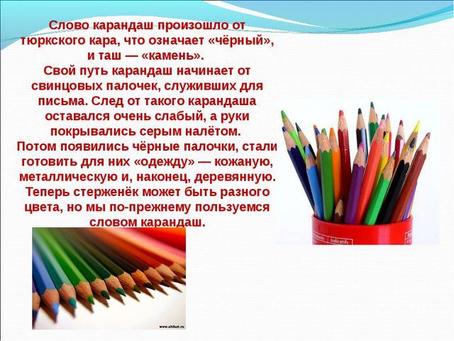 Слово карандаш произошло от тюркского кара, что означает «чёрный», и таш — «к...