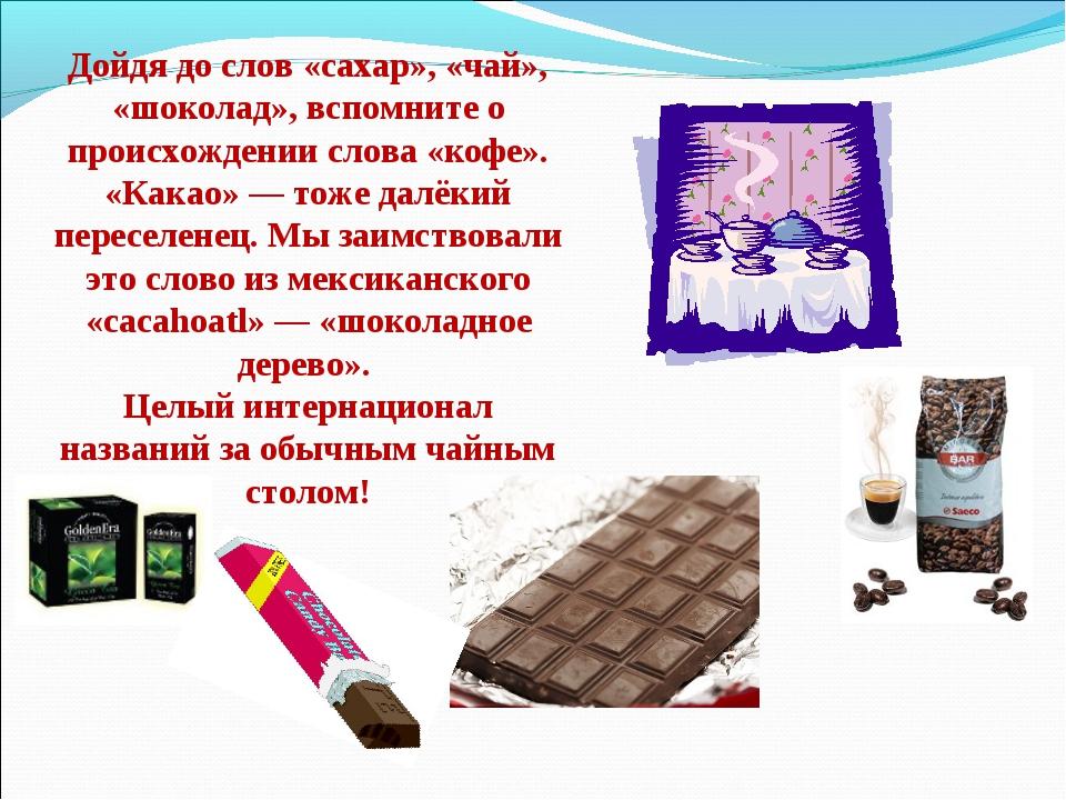 Дойдя до слов «сахар», «чай», «шоколад», вспомните о происхождении слова «коф...