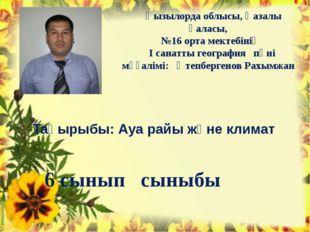 Тақырыбы: Ауа райы және климат Қызылорда облысы, Қазалы қаласы, №16 орта мект