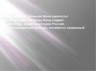 «Мы не забудем Табакова Жени смелость! Мы не забудем Табакова Жени подвиг! О
