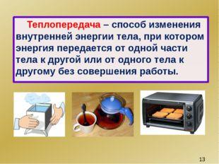 Теплопередача – способ изменения внутренней энергии тела, при котором энерги
