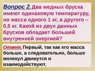 Вопрос 2. Два медных бруска имеют одинаковую температуру, но масса одного 1 к