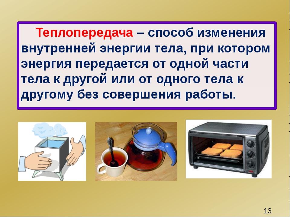 Теплопередача – способ изменения внутренней энергии тела, при котором энерги...