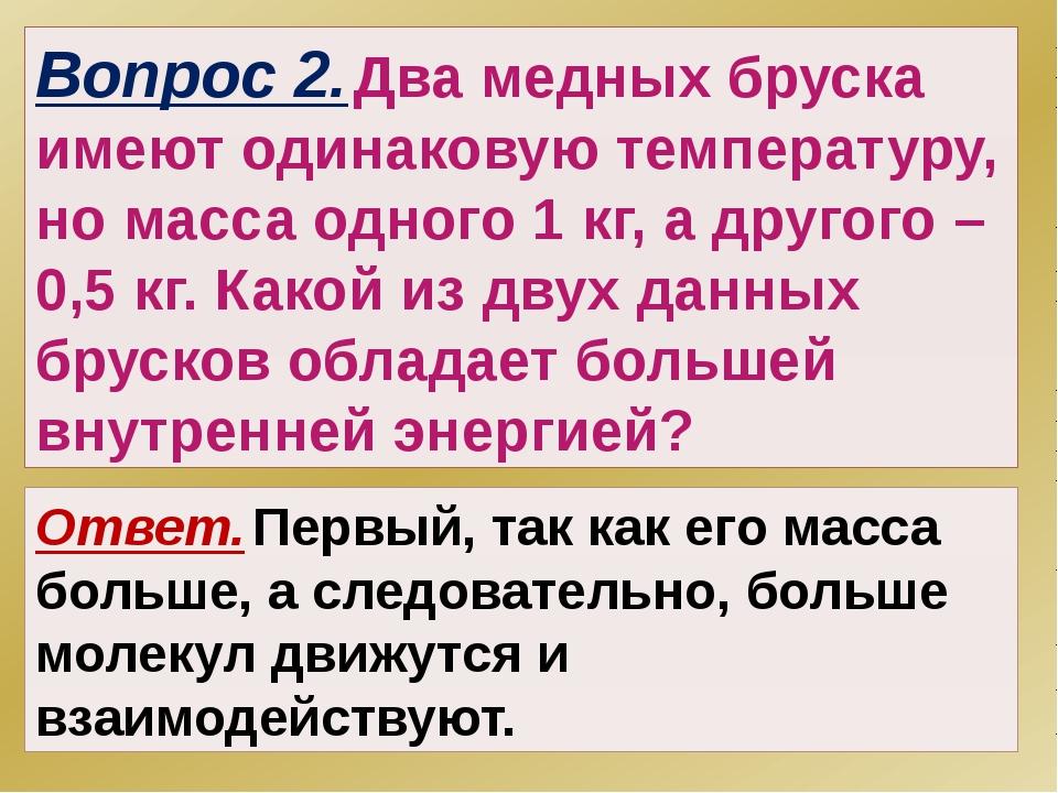 Вопрос 2. Два медных бруска имеют одинаковую температуру, но масса одного 1 к...