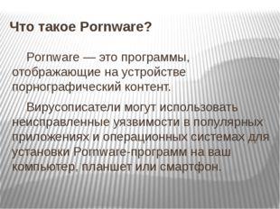 Что такое Pornware? Pornware — это программы, отображающие на устройстве порн