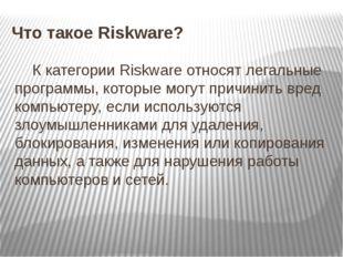 Что такое Riskware? К категории Riskware относят легальные программы, которые