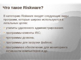 Что такое Riskware? В категорию Riskware входят следующие виды программ, кото
