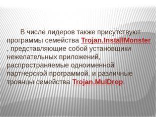 В числе лидеров также присутствуют программы семейства Trojan.InstallMonster