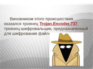 Виновником этого происшествия оказался троянец Trojan.Encoder.737, троянец-ш