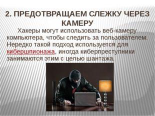 2. ПРЕДОТВРАЩАЕМ СЛЕЖКУ ЧЕРЕЗ КАМЕРУ Хакеры могут использовать веб-камеру ком
