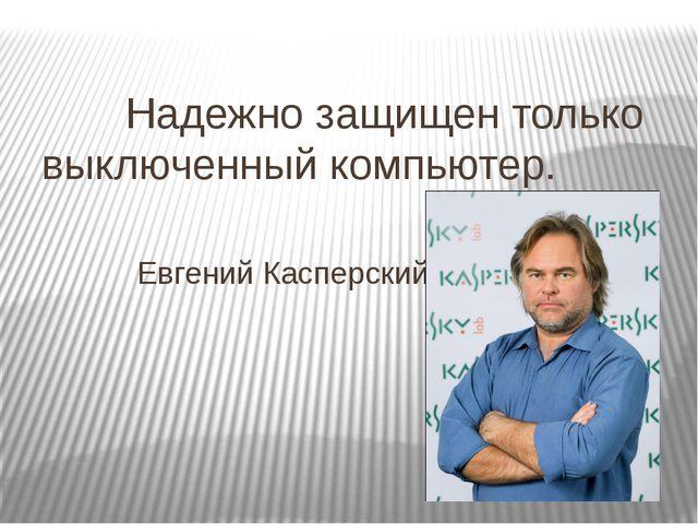 Надежно защищен только выключенный компьютер. Евгений Касперский