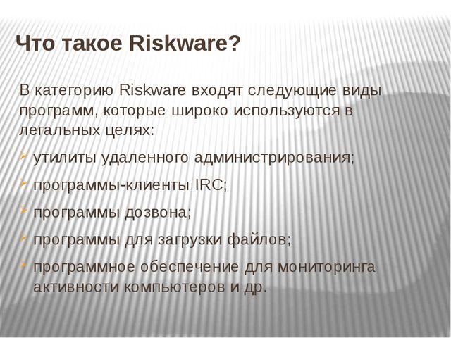 Что такое Riskware? В категорию Riskware входят следующие виды программ, кото...