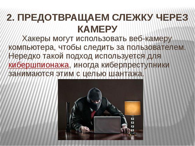 2. ПРЕДОТВРАЩАЕМ СЛЕЖКУ ЧЕРЕЗ КАМЕРУ Хакеры могут использовать веб-камеру ком...