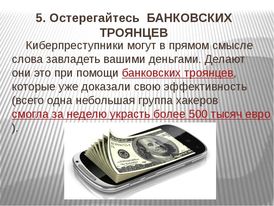 5. Остерегайтесь БАНКОВСКИХ ТРОЯНЦЕВ Киберпреступники могут в прямом смысле с...