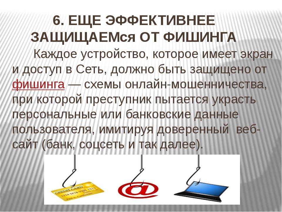 6. ЕЩЕ ЭФФЕКТИВНЕЕ ЗАЩИЩАЕМся ОТ ФИШИНГА Каждое устройство, которое имеет экр...