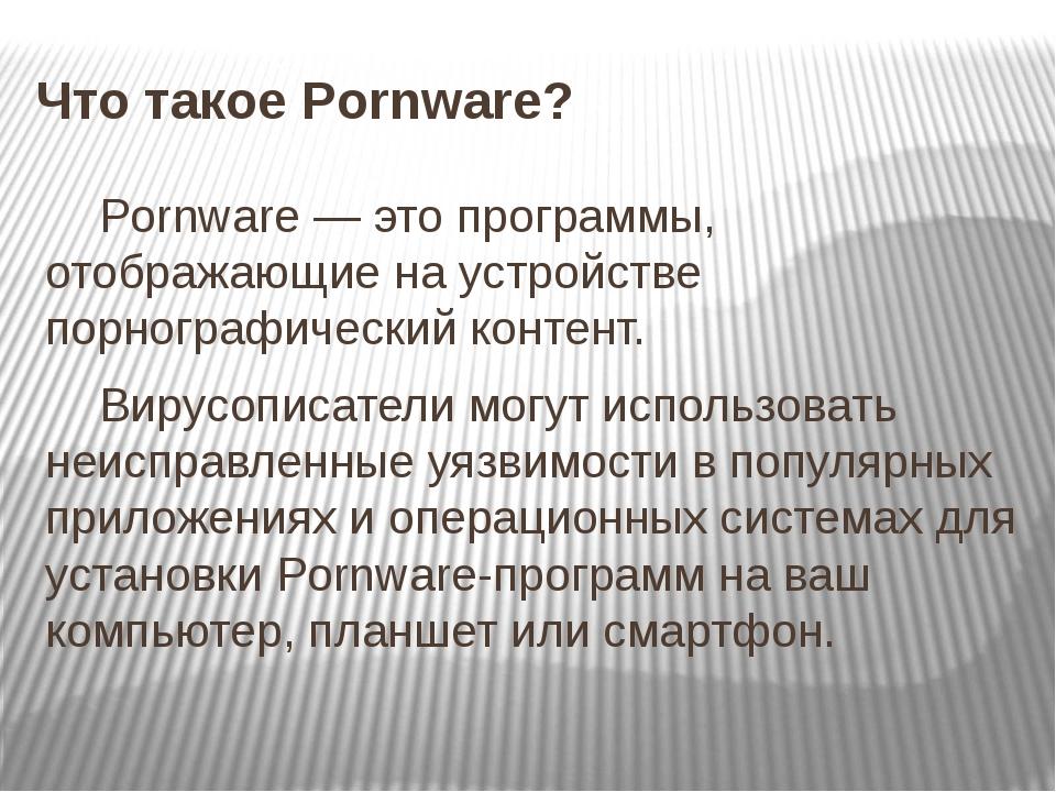 Что такое Pornware? Pornware — это программы, отображающие на устройстве порн...