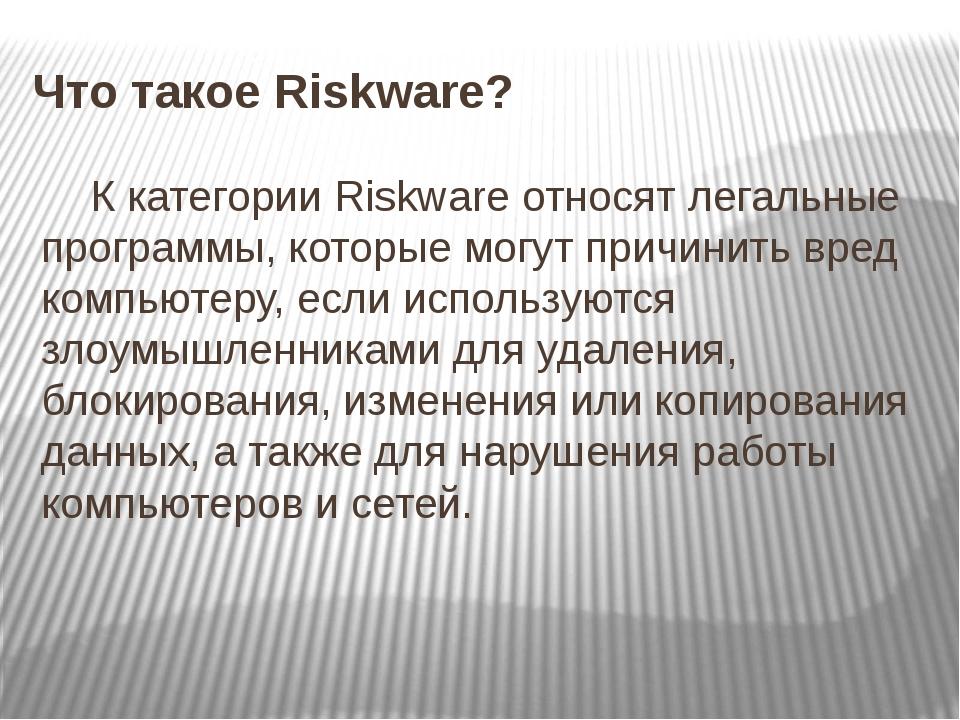 Что такое Riskware? К категории Riskware относят легальные программы, которые...