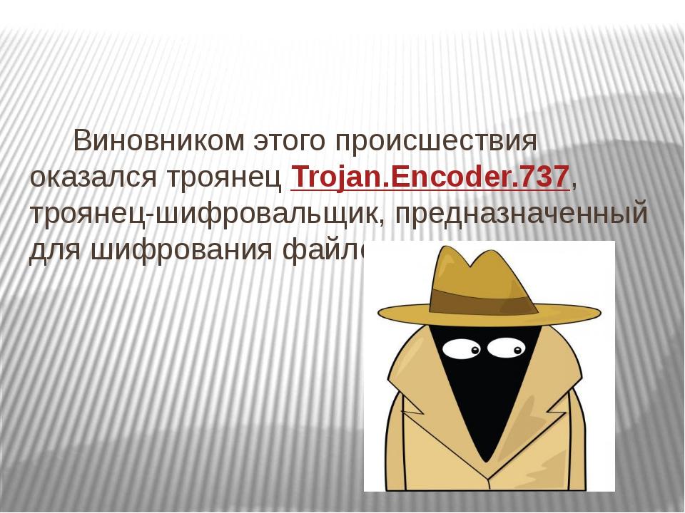 Виновником этого происшествия оказался троянец Trojan.Encoder.737, троянец-ш...