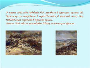 В марте 1920 года Лебедева Н.Г. призвали в Красную армию. Из Козельска его от