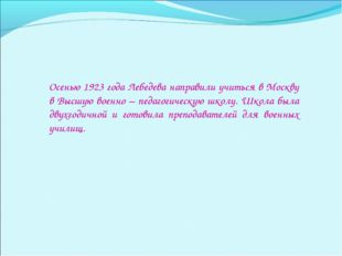 Осенью 1923 года Лебедева направили учиться в Москву в Высшую военно – педаго