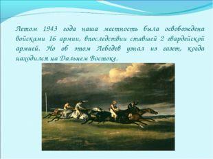 Летом 1943 года наша местность была освобождена войсками 16 армии, впоследств