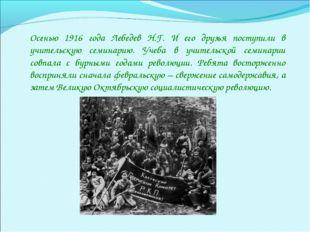 Осенью 1916 года Лебедев Н.Г. И его друзья поступили в учительскую семинарию.