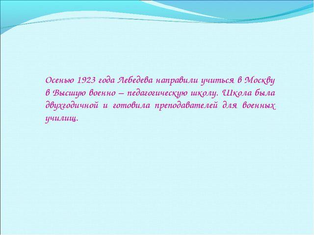 Осенью 1923 года Лебедева направили учиться в Москву в Высшую военно – педаго...