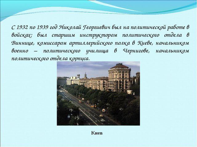 С 1932 по 1939 год Николай Георгиевич был на политической работе в войсках: б...