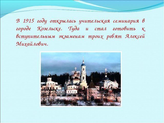 В 1915 году открылась учительская семинария в городе Козельске. Туда и стал г...