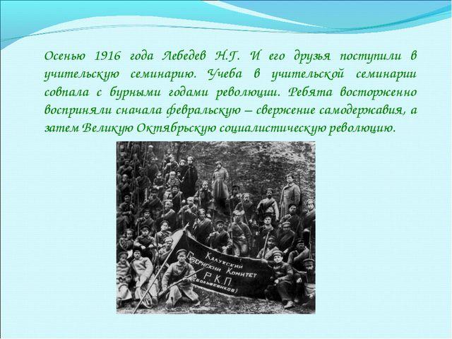 Осенью 1916 года Лебедев Н.Г. И его друзья поступили в учительскую семинарию....
